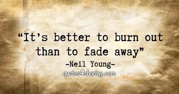 """It's better to burn out than to fade away."" - Neil Young"