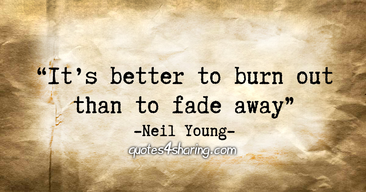 """""""It's better to burn out than to fade away."""" - Neil Young"""