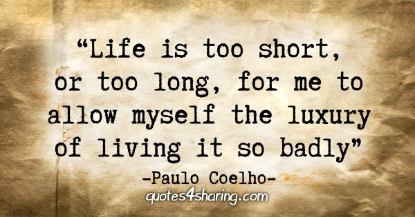 """Life is too short, or too long, for me to allow myself the luxury of living it so badly."" - Paulo Coelho"