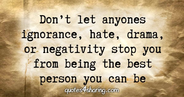 Don't let anyones ignorance, hate, drama, or negativity stop you from being the best person you can be
