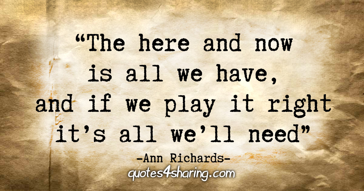 """The here and now is all we have, and if we play it right it's all we'll need."" - Ann Richards"