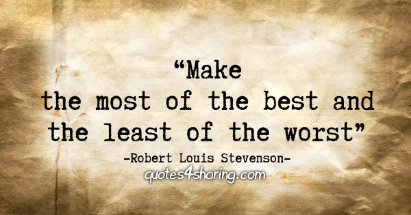 """Make the most of the best and the least of the worst."" - Robert Louis Stevenson"