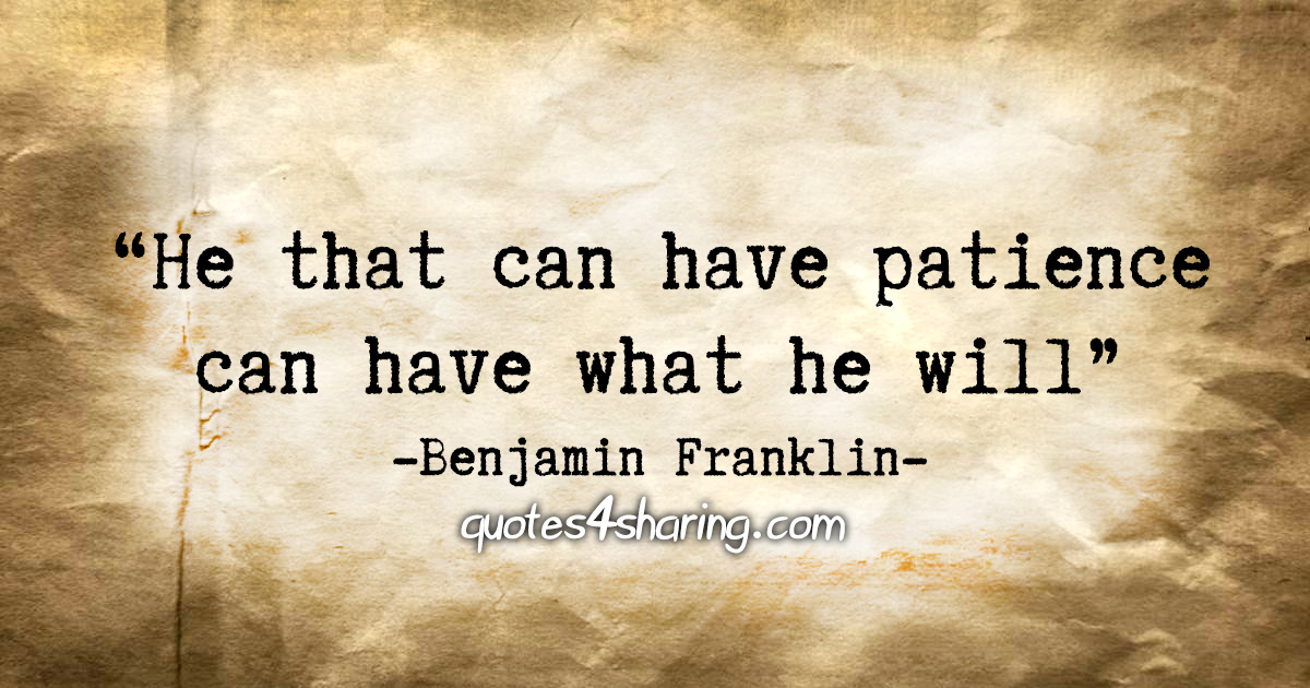 """He that can have patience can have what he will."" - Benjamin Franklin"