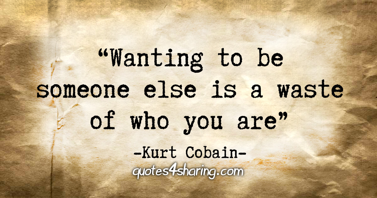 """""""Wanting to be someone else is a waste of who you are"""" - Kurt Cobain"""