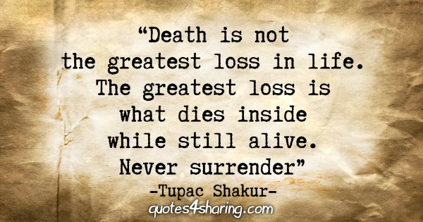 """Death is not the greatest loss in life. The greatest loss is what dies inside while still alive. Never surrender."" - Tupac Shakur"