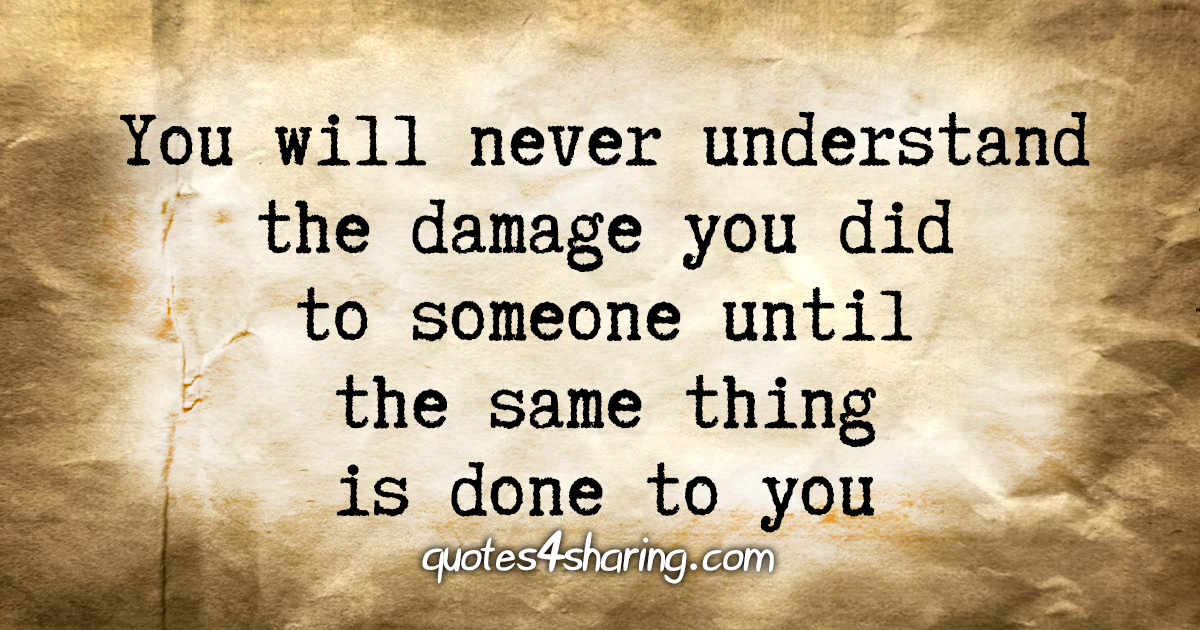 You will never understand the damage you did to someone until the same thing is done to you