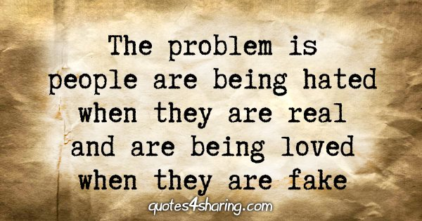The problem is people are being hated when they are real and are being loved when they are fake
