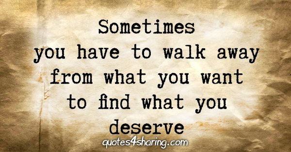 Sometimes you have to walk away from what you want to find what you deserve