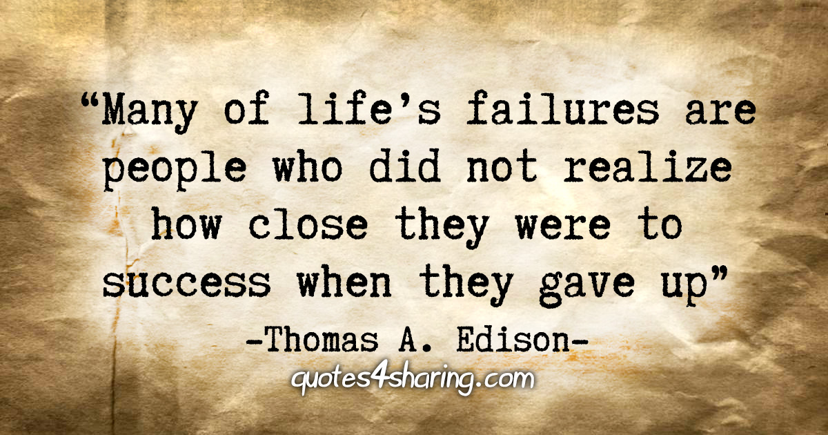 """Many of life's failures are people who did not realize how close they were to success when they gave up."" - Thomas A. Edison"
