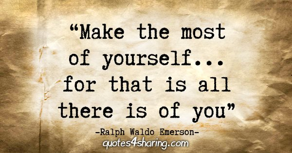 """Make the most of yourself....for that is all there is of you."" - Ralph Waldo Emerson"
