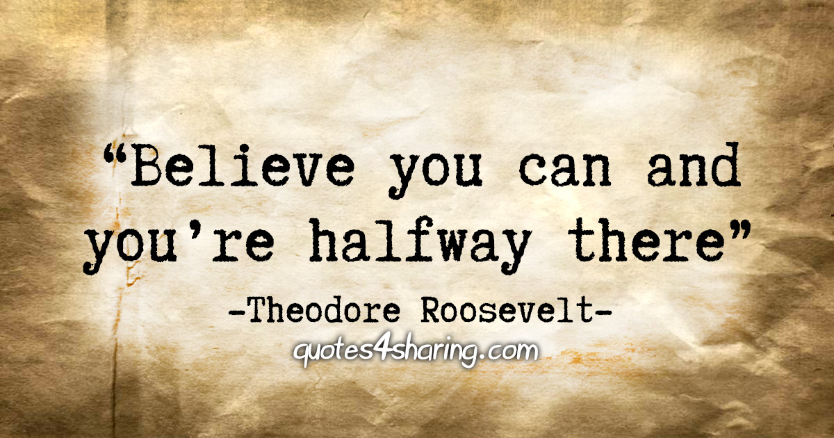"""Believe you can and you're halfway there."" - Theodore Roosevelt"