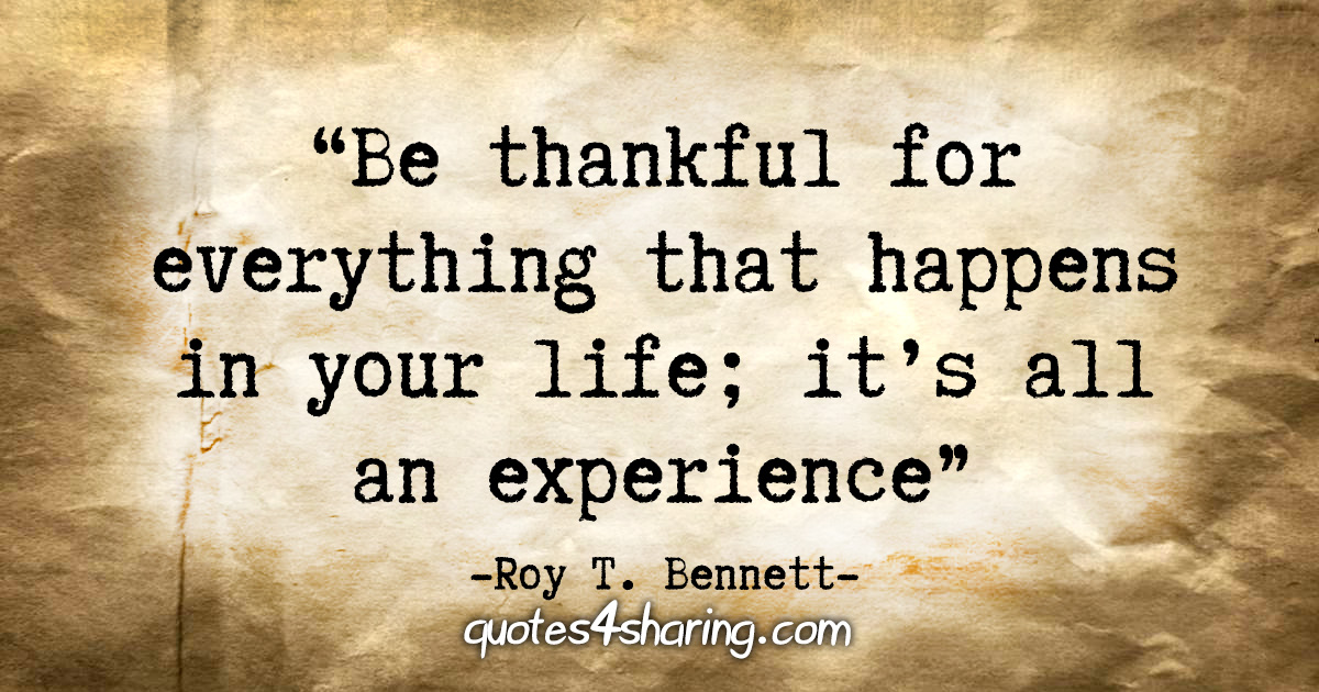 """Be thankful for everything that happens in your life; it's all an experience."" - Roy T. Bennett"