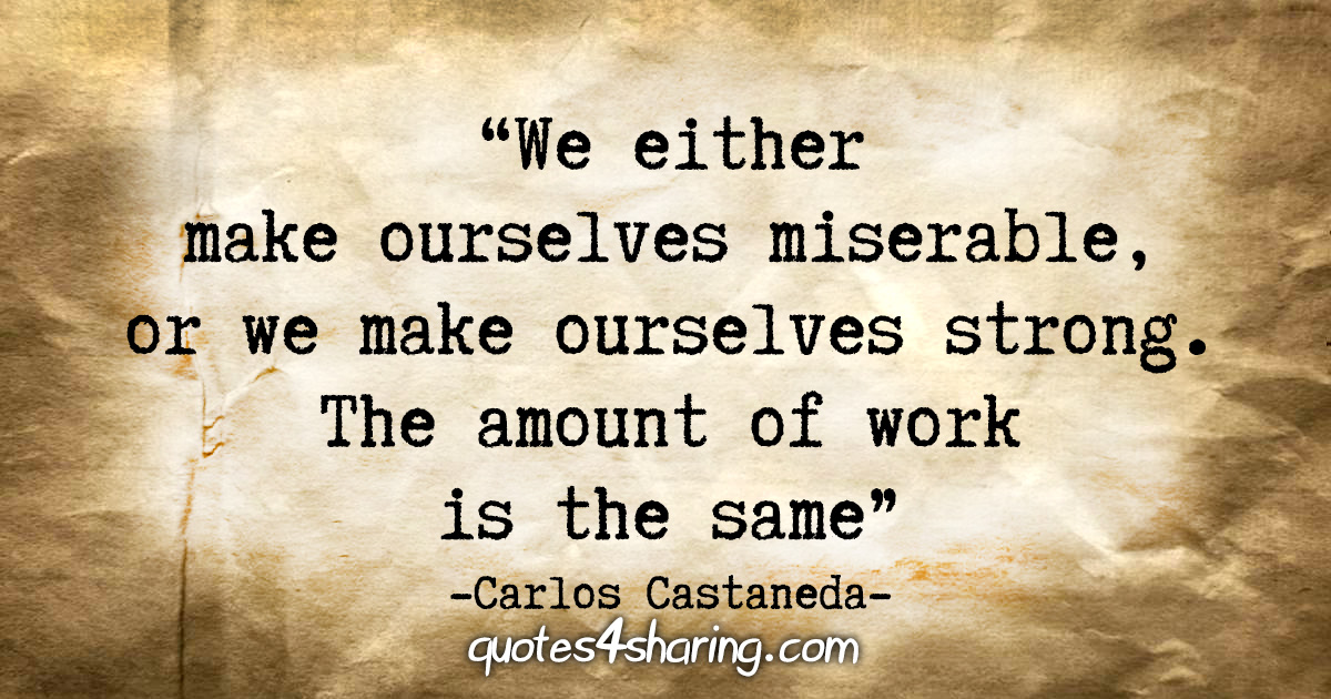"""""""We either make ourselves miserable, or we make ourselves strong. The amount of work is the same."""" - Carlos Castaneda"""