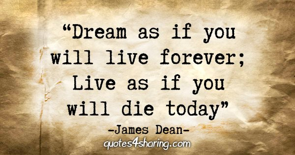 """Dream as if you will live forever; Live as if you will die today."" - James Dean"