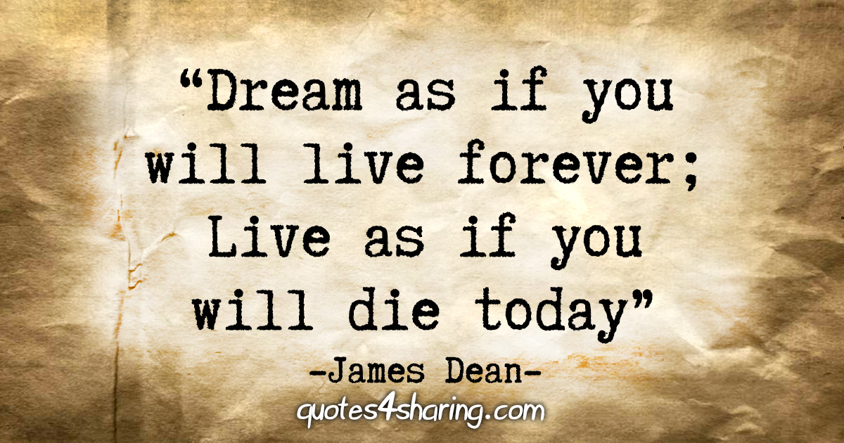 """""""Dream as if you will live forever; Live as if you will die today."""" - James Dean"""