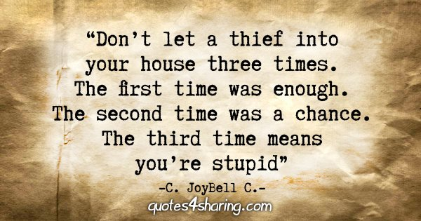 """Don't let a thief into your house three times. The first time was enough. The second time was a chance. The third time means you're stupid."" - C. JoyBell C."