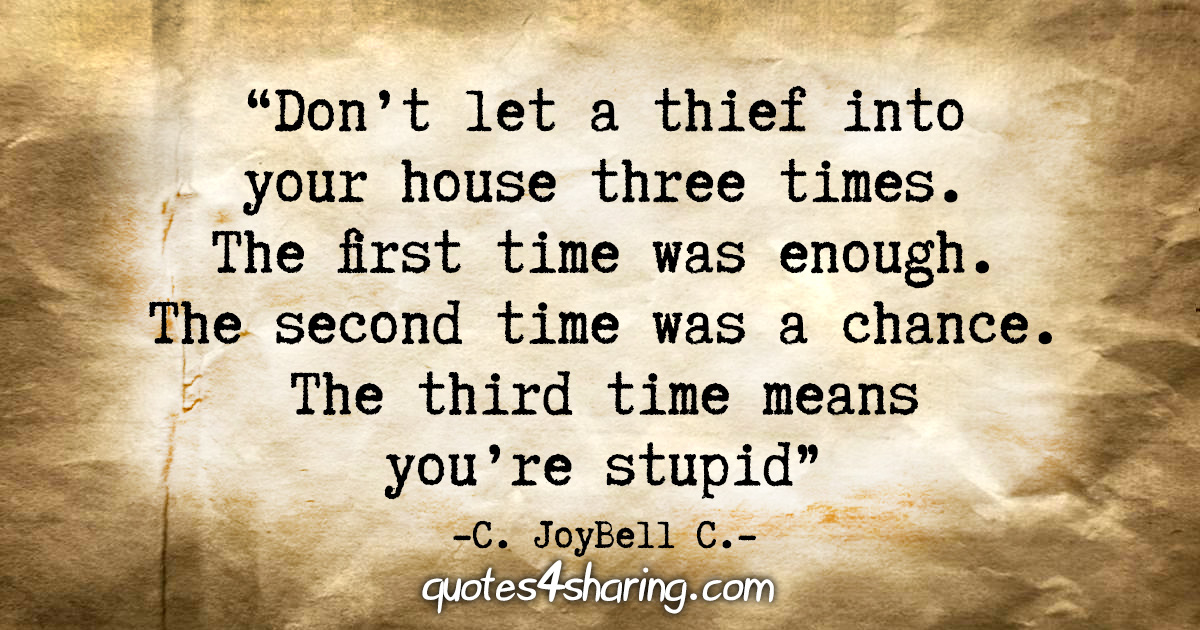 """""""Don't let a thief into your house three times. The first time was enough. The second time was a chance. The third time means you're stupid."""" - C. JoyBell C."""