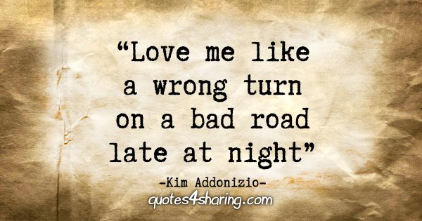 """Love me like a wrong turn on a bad road"" - Kim Addonizio"
