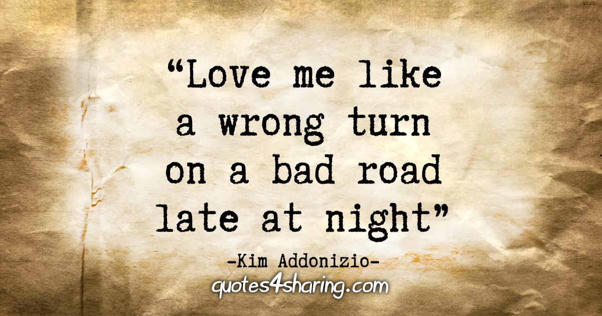 """Love me like a wrong turn on a bad road"" - Kim Addonizio"