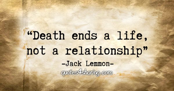 """Death ends a life, not a relationship."" - Jack Lemmon"