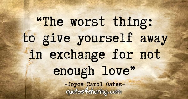 """The worst thing: to give yourself away in exchange for not enough love."" - Joyce Carol Oates"