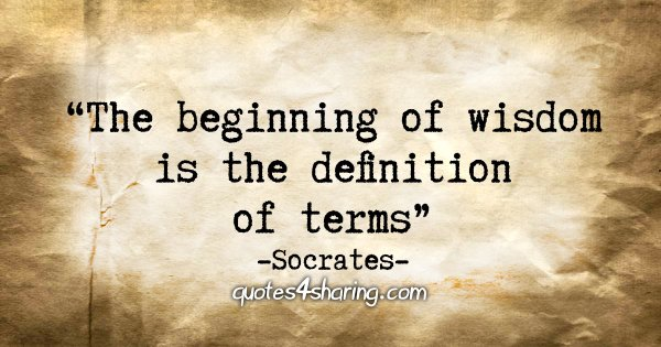 """The beginning of wisdom is the definition of terms."" - Socrates"