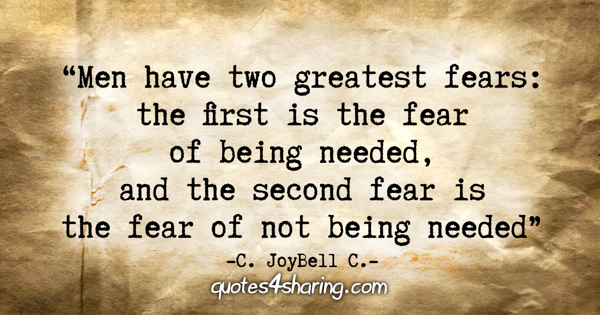 """Men have two greatest fears: the first fear is the fear of being needed, and the second fear is the fear of not being needed."" - C. JoyBell C."