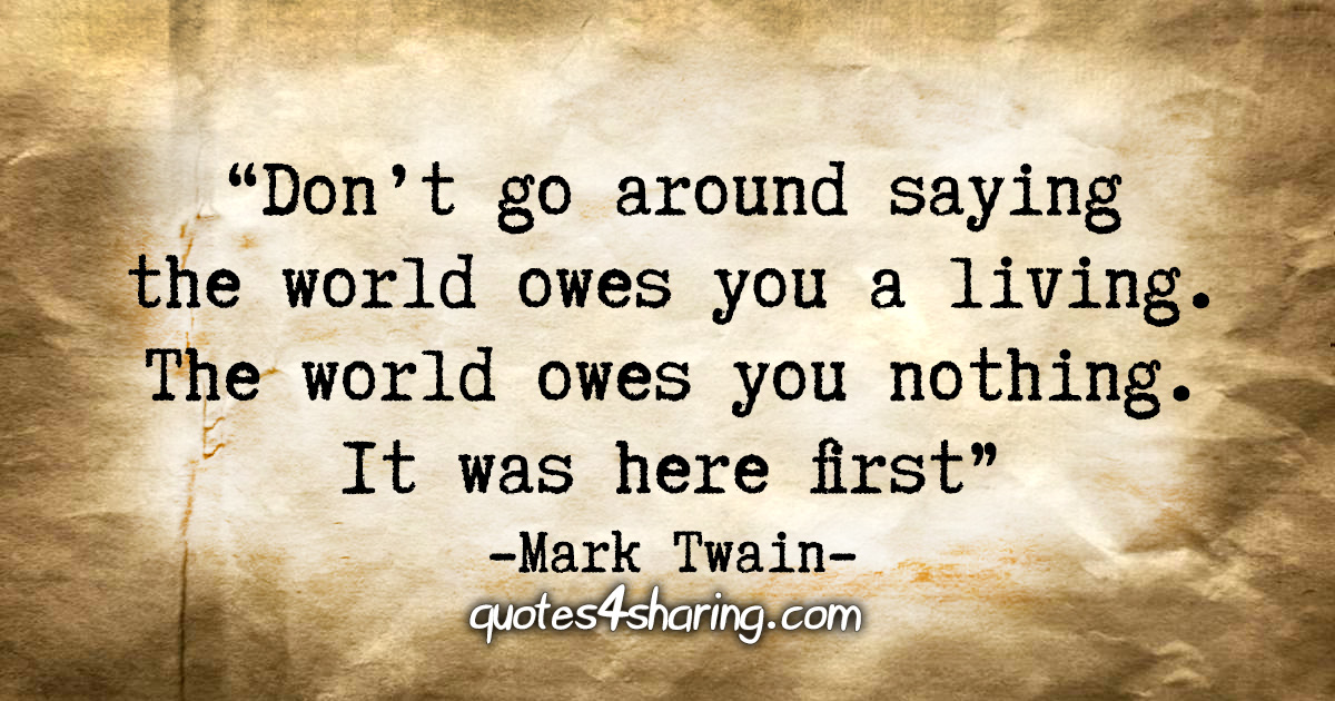 """Don't go around saying the world owes you a living. The world owes you nothing. It was here first."" - Mark Twain"
