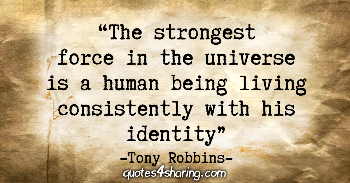 """The strongest force in the universe is a human being living consistently with his identity"" - Tony Robins"