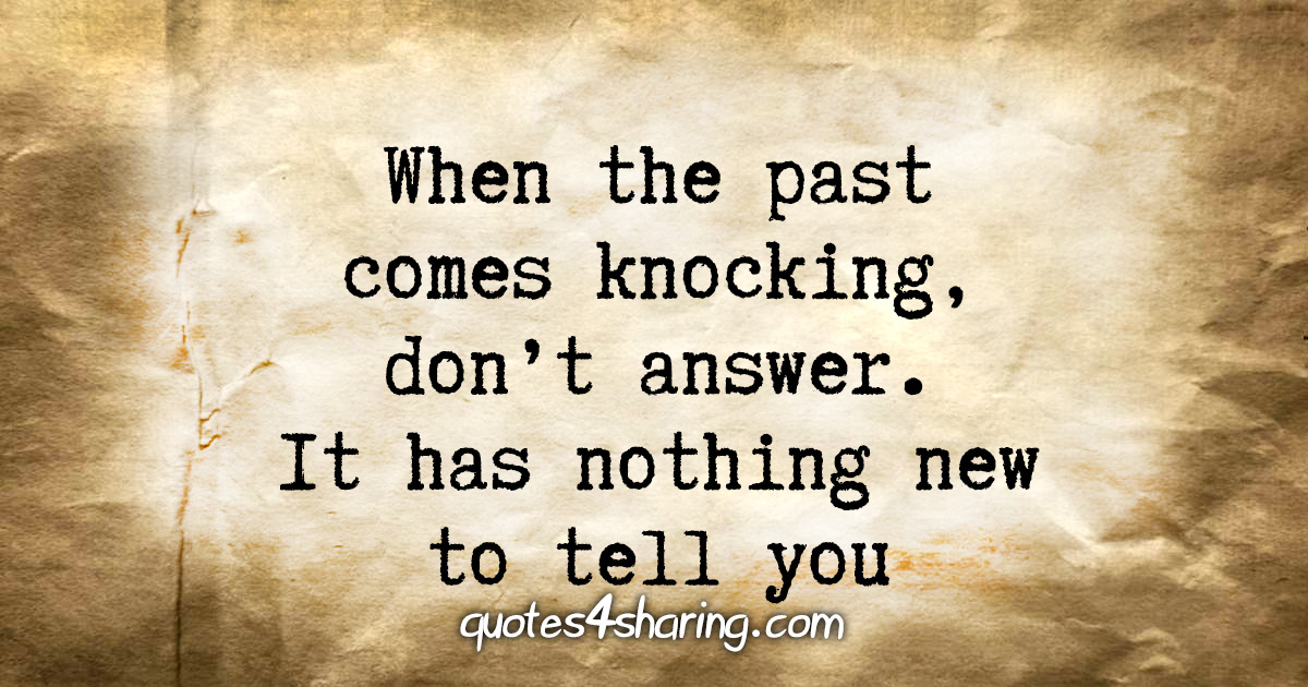 When the past comes knocking, don't answer. It has nothing new to tell you
