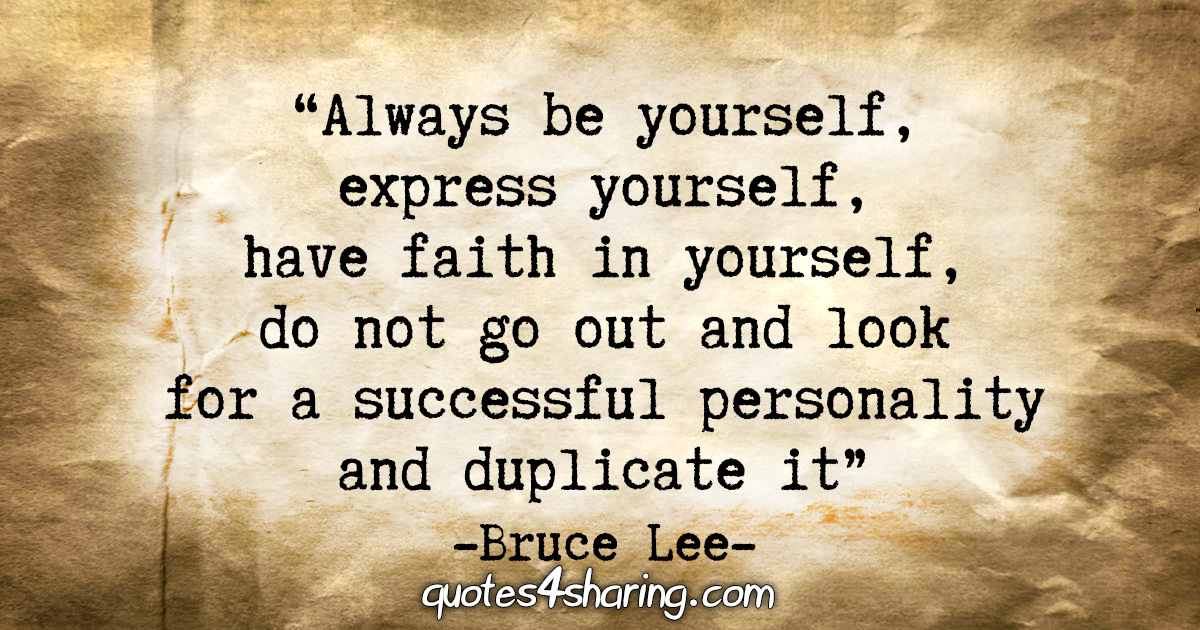 """""""Always be yourself, express yourself, have faith in yourself, do not go out and look for a successful personality and duplicate it."""" - Bruce Lee"""