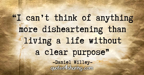 """I can't think of anything more disheartening than living a life without a clear purpose."" - Daniel Willey"