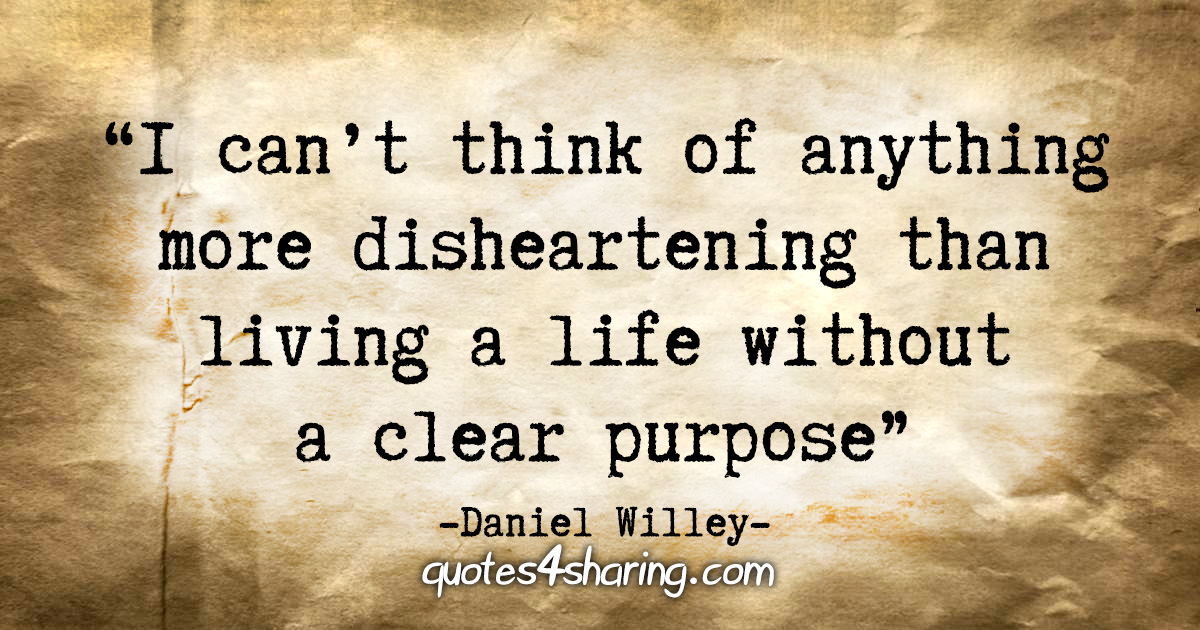 """""""I can't think of anything more disheartening than living a life without a clear purpose."""" - Daniel Willey"""