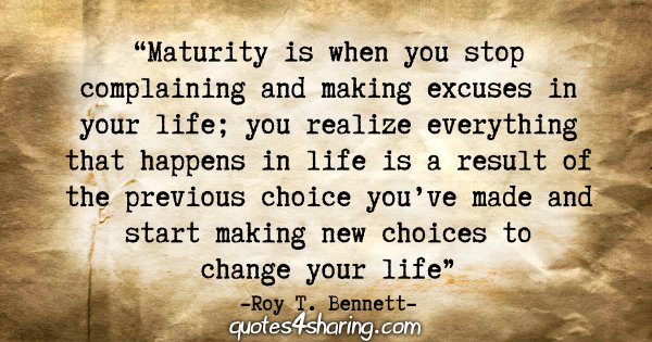 """Maturity is when you stop complaining and making excuses in your life; you realize everything that happens in life is a result of the previous choice you've made and start making new choices to change your life."" - Roy T. Bennett"