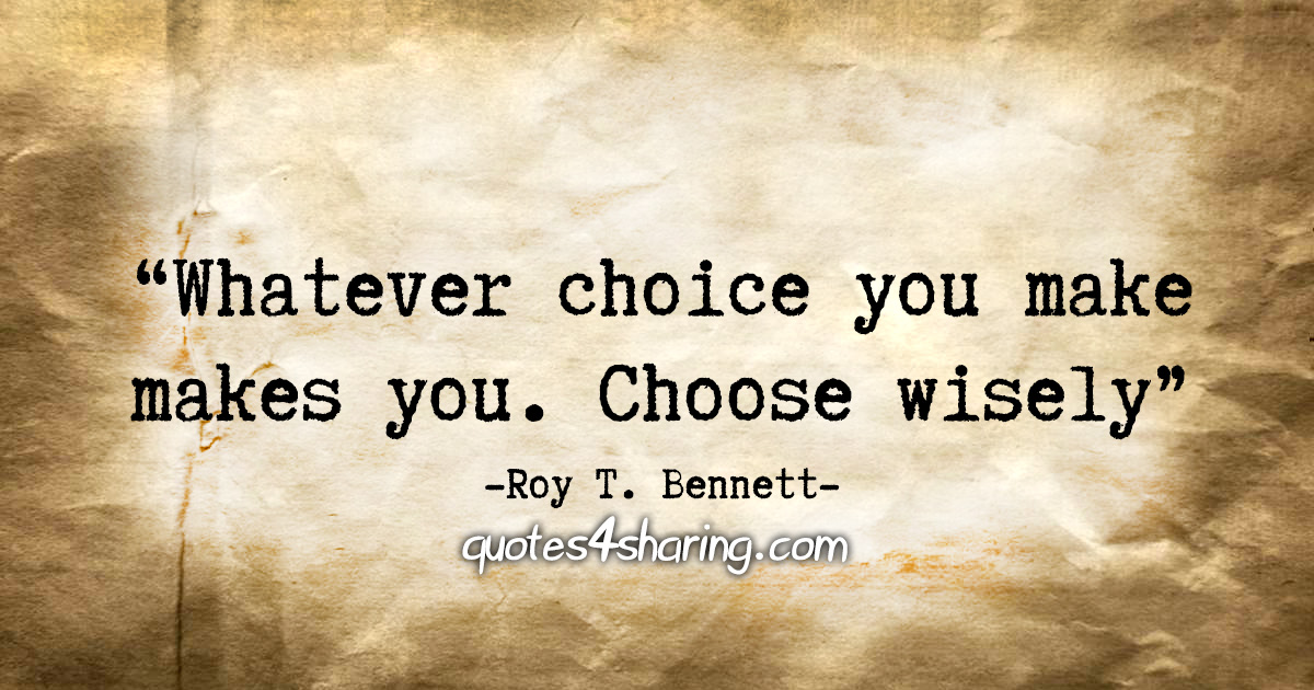 """Whatever choice you make makes you. Choose wisely."" - Roy T. Bennett"