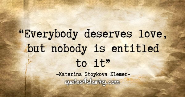 """Everybody deserves love, but nobody is entitled to it."" - Katerina Stoykova Klemer"