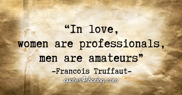 """In love, women are professionals, men are amateurs"" - Francois Truffaut"
