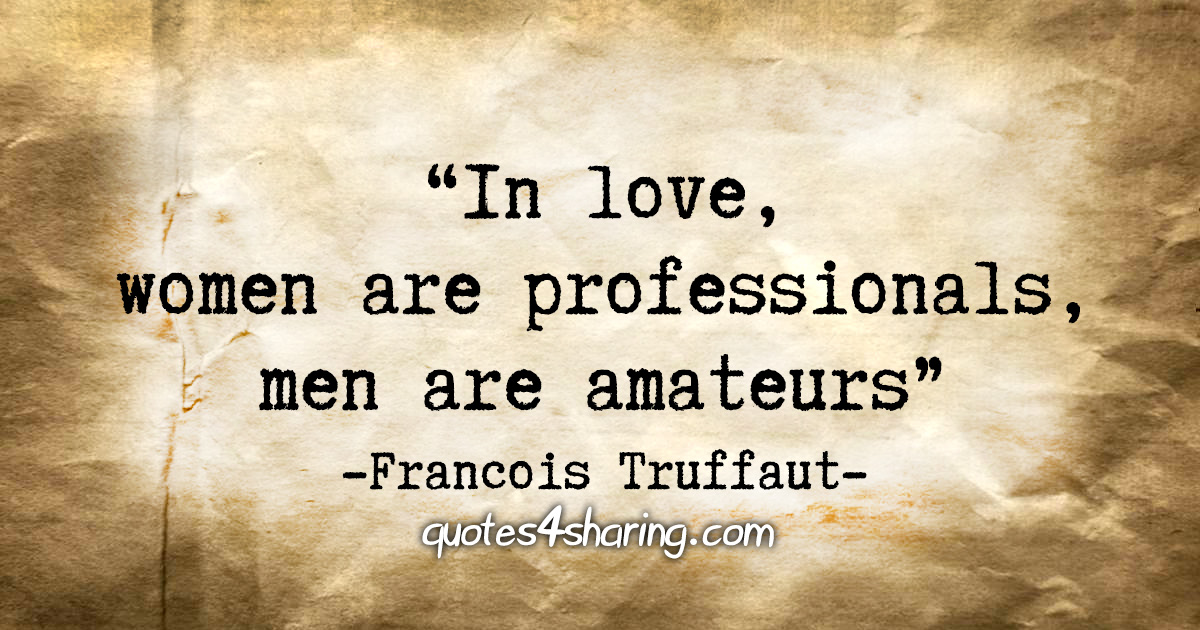 """In love, women are professionals, men are amateurs"" - Francois Truffaut"