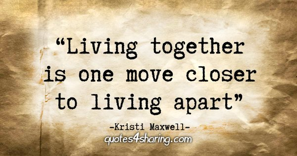 """Living together is one move closer to living apart"" - Kristi Maxwell"