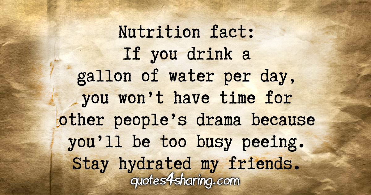Nutrition fact: If you drink a gallon of water per day, you won't have time for other people's drama because you'll be too busy peeing. Stay hydrated my friends