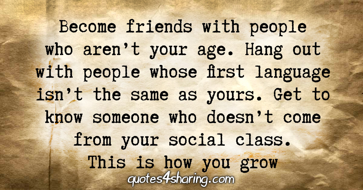 Become friends with people who aren't your age. Hang out with people whose first language isn't the same as yours. Get to know someone who doesn't come from your social class. This is how you grow