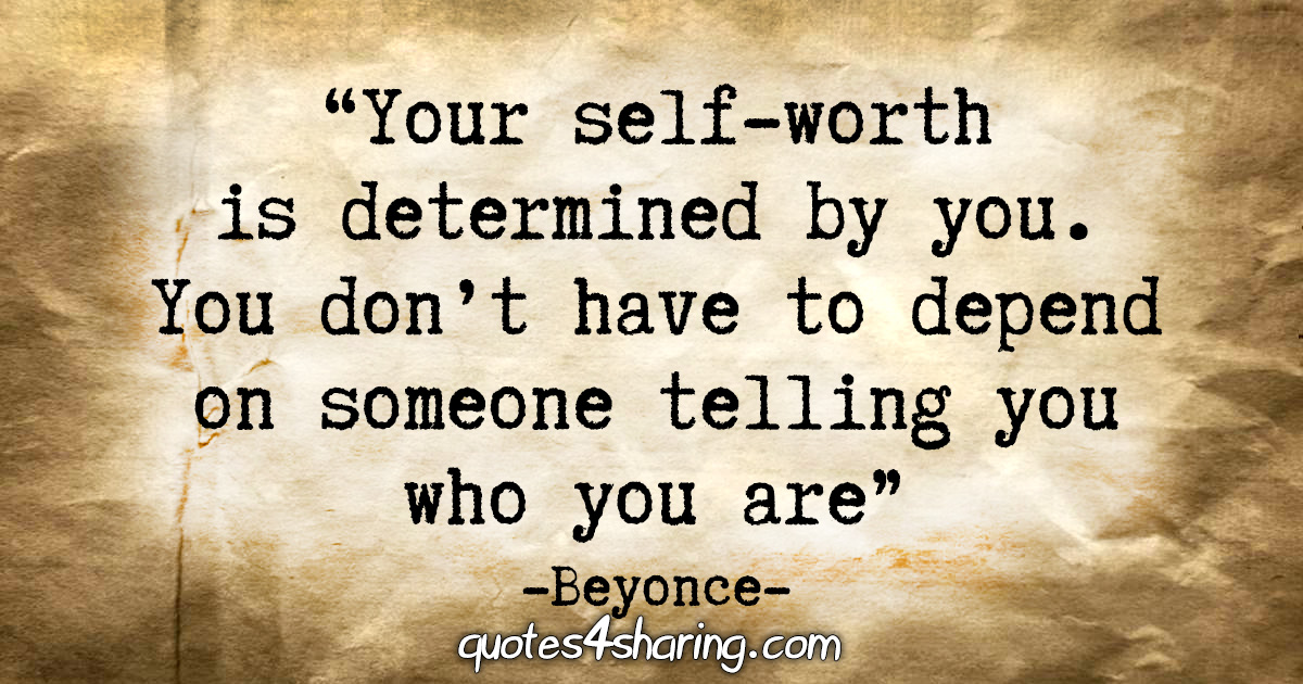 """Your self-worth is determined by you. You don't have to depend on someone telling you who you are."" - Beyonce"