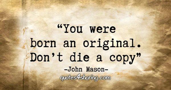 """""""You were born an original. Don't die a copy."""" - John Mason"""