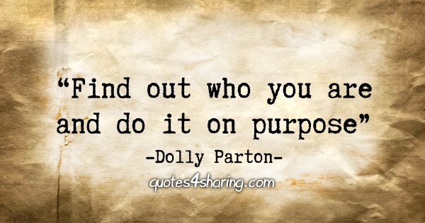 """Find out who you are and do it on purpose."" - Dolly Parton"