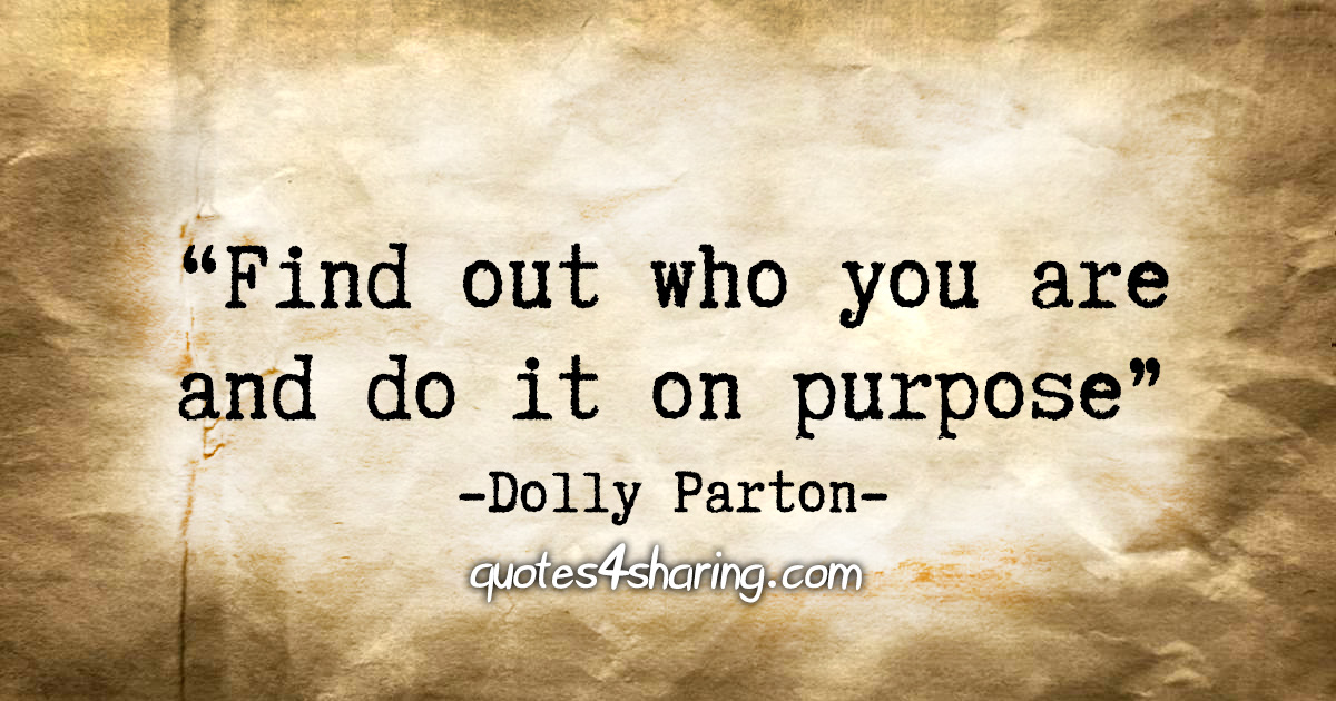 """""""Find out who you are and do it on purpose."""" - Dolly Parton"""