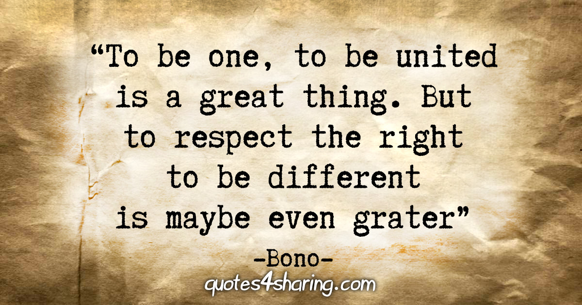 """To be one, to be united is a great thing. But to respect the right to be different is maybe even greater."" - Bono"