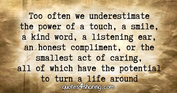 Too often we underestimate the power of a touch, a smile, a kind word, a listening ear, an honest complimetn, or the smallest act of caring, all of which have the potential to turn a life around