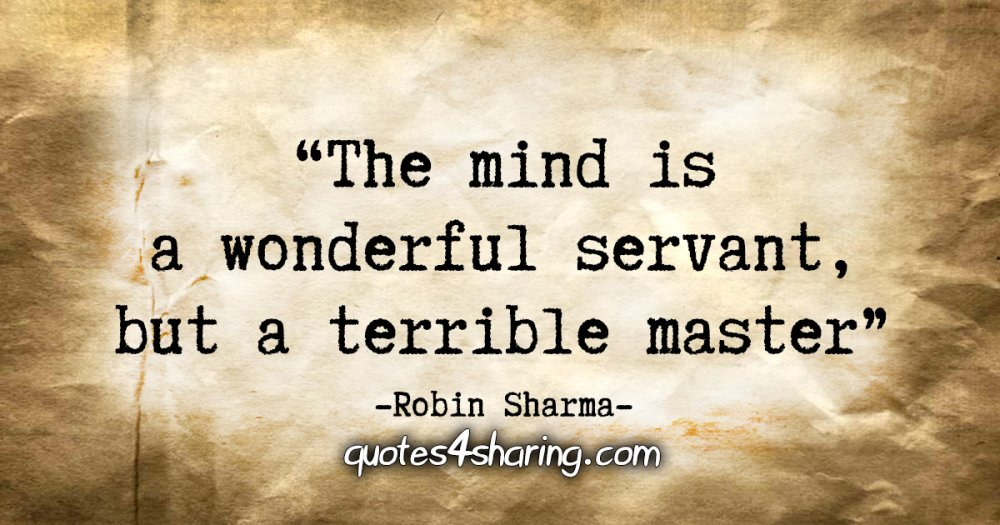 """The mind is a wonderful servant, but a terrible master."" - Robin Sharma"