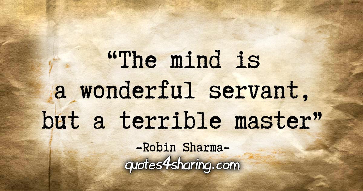 """The mind is a wonderful servant, but a terrible master."" - Robin Sharma"