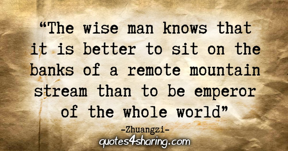 """The wise man knows that it is better to sit on the banks of a remote mountain stream than to be emperor of the whole world."" - Zhuangzi"